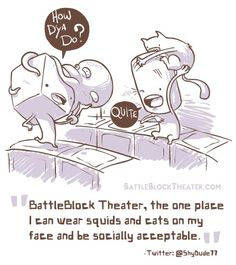 """#BBTQuotes """"BattleBlock Theater, the one place I can wear squids and cats on my face and be socially acceptable."""" @ShyDude77"""