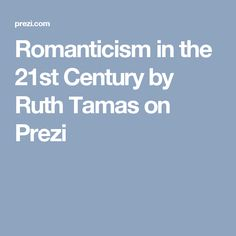 Romanticism in the 21st Century by Ruth Tamas on Prezi
