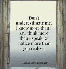 don't underestimate me. i know more than i say, think more than i speak, & notice more than you realize.