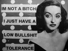 I'm not a bitch. I just have a low bullshit tolerance.