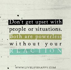 The next time you find yourself reacting to someone, ask yourself why that person was powerful enough to get a reaction out of you? Don't get upset with people or situations. Both are powerless without your reaction.