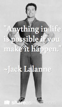 """Anything in life is possible if you make it happen.""  ~Jack Lalanne"