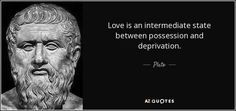 Love is an intermediate state between possession and deprivation. - Plato