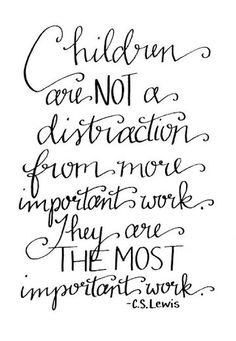Children are not a distraction from more important work. They are the most important work. -CS Lewis