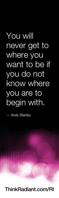 You will never get to where you want to be if you do not know where you are to begin with. -  Andy Stanley