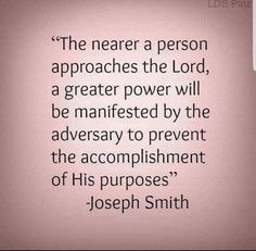 """""""The nearer a person approaches the Lord, a greater power will be manifested by the Adversary to prevent the accomplishment of His purposes. Prophet Quotes, Jesus Christ Quotes, Gospel Quotes, Mormon Quotes, Lds Quotes, Religious Quotes, Uplifting Quotes, Spiritual Quotes, Great Quotes"""