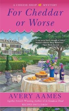 For Cheddar or Worse (2016) (The seventh book in the Cheese Shop Mystery series) A novel by Avery Aames