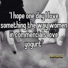 """I hope one day I love something the way women in commercials love yogurt"""
