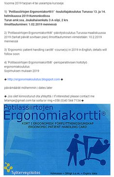 Leena Tamminen 3 January at 17:00 ·  Vuonna 2019 tarjoan 4 tai useampia kursseja:  1) 'Potilassiirtojen Ergonomiakortti®' -kouluttajakoulutus ➡ Turussa 13. ja 14. helmikuussa 2019 ⬅ ➡ Ilmoittautuminen: 1.02.2019 mennessä ⬅ Kunnonkodissa Turun amk:ssa, Joukahaisenkatu 3 A-siipi, 2 krs  Jos olet kiinnostunut ota yhteyttä / if interested please contact me letampe@gmail.com tai soita/or ring +358 (0)40 544 7134