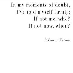 In my moments of doubt, I've told myself firmly; if not me, who? If not now, when? ~Emma Watson.