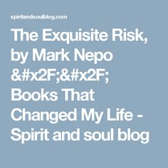 The Exquisite Risk, by Mark Nepo // Books That Changed My Life - Spirit and soul blog