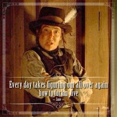 "MY FAVORITE QUOTE OF ALL TIME: ""Every day takes figuring out again how to fuckin' live."" --Jane, to Joanie, when she's asked why she started sleeping outside Chez Ami again. Deadwood Series, Deadwood Tv Show, Tv Quotes, Movie Quotes, Quotes Images, Titus Welliver, Grays Anatomy Tv, Timothy Olyphant, Chasing Dreams"