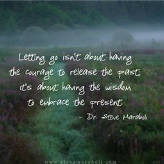 """""""Letting go isn't about having the courage to release the past; it's about having the wisdom to embrace the present."""" - Steve Maraboli #quote"""