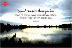 Spend time with those you love. One of these days you will say either, 'I wish I had' or 'I'm glad I did.' #Quotes #Sparkles #Dailythoughts HIT *SHARE
