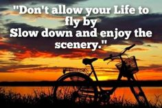 """don't allow your life to fly by slow down and enjoy the scenery."""