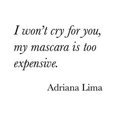 I won't cry for you, my mascara is too expensive // adriana lima quote Great Quotes, Quotes To Live By, Funny Quotes, Inspirational Quotes, Girly Quotes, Quotable Quotes, Super Quotes, Awesome Quotes, Quotes Quotes