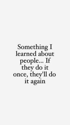 Something I learned about people.. If they do it once, they'll do it again.