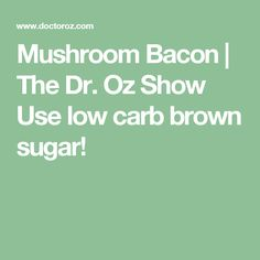 Mushroom Bacon | The Dr. Oz Show Use low carb brown sugar!
