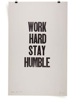 Work hard, stay humble.