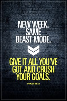 New week. Same beast mode. Give it all you've got and crush your goals.   It's a brand new week BUT one thing remains the same: Beast mode.  Beast mode on. Eyes forward with a laser sharp focus. Think about your goals. Every single one of them. Think about how much YOU WANT to achieve those goals and GIVE NOTHING LESS THAN YOUR BEST and crush your goals. Motivated or not, be disciplined, get in the gym, get it done, stay on track with your diet and make sure you move forward…