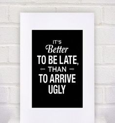 Don't be late and don't arrive ugly.