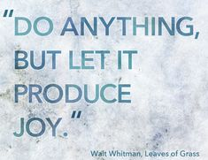 Walt Whitman, Leaves of Grass - Do Anything, But Let It Produce Joy