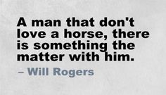""" A man that don't love a horse, there is something the matter with him.""                        ~Will Rogers"