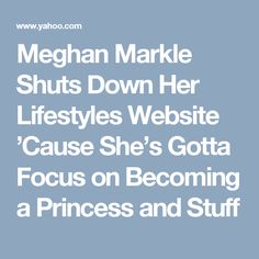 Meghan Markle Shuts Down Her Lifestyles Website 'Cause She's Gotta Focus on Becoming a Princess and Stuff