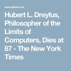 Hubert L. Dreyfus, Philosopher of the Limits of Computers, Dies at 87 - The New York Times