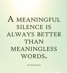 A meaningful silence is always better than meaningless words.