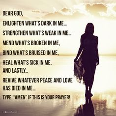 DEAR GOD, ENLIGHTEN WHAT'S DARK IN ME... STRENGTHEN WHAT'S WEAK IN ME... MEND WHAT'S BROKEN IN ME, BIND WHAT'S BRUISED IN ME, HEAL WHAT'S SICK IN ME, AND LASTLY... REVIVE WHATEVER PEACE AND LOVE HAS DIED IN ME...
