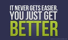 It Never Gets Easier, You Just Get Better