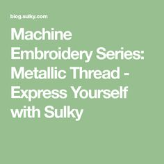 Machine Embroidery Series: Metallic Thread - Express Yourself with Sulky