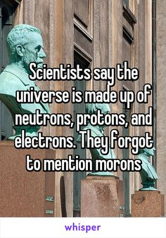 Scientists say the universe is made up of neutrons, protons, and electrons. They forgot to mention morons
