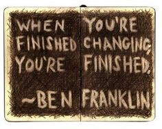 When you're finished changing....you're finished! Ben Franklin