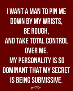 """I want a man to pin me down by my wrists, be rough, and take total control over me. My personality is so dominant that my secret is being submissive."""