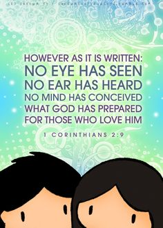"""However as it is written: no eye has seen no ear has heard no mind has conceived what God has prepared for those who love Him."" (1 Corinthians 2:9)"