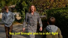 """""""You just brought piss to a shit fight!"""" - Erlich (Silicon Valley - HBO)"""
