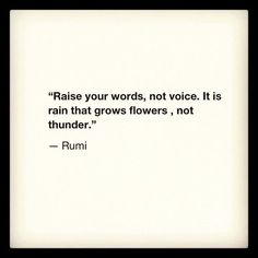"""""""Raise your words, not voice. It is rain that grows flowers, not thunder."""" Rumi quote"""