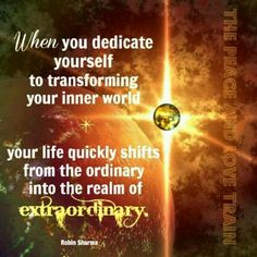 Journey within ... when you dedicate yourself to transforming your inner world, your Life quickly shifts from the ordinary into the realm of extraordinary ..
