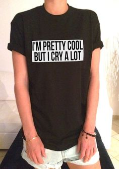 I'm pretty cool but i cry a lot TShirt womens gifts girls tumblr funny slogan teens teenager friends girlfriend cute tshirts for girls