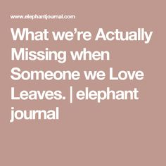What we're Actually Missing when Someone we Love Leaves. | elephant journal