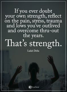 If you ever doubt your own strength, reflect on the pain, stress, trauma and lows you've outlived and overcome thru-out the years. That's strength. - Lalah Delia