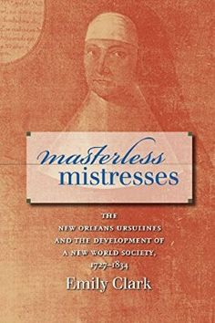 Masterless Mistresses: The New Orleans Ursulines and the Development of a New World Society, 1727-1834 (Published for the Omohundro Institute of Early ... History and Culture, Williamsburg, Virginia)
