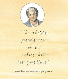 """""""The child's parents are not his makers but his guardians."""" Maria Montessori  https://www.themontessoricompany.com/"""
