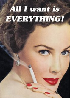 All I want is everything! -vintage retro funny quote