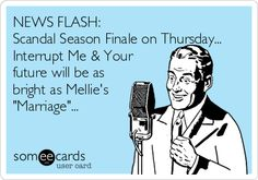 NEWS FLASH: Scandal Season Finale on Thursday... Interrupt Me & Your future will be as bright as Mellie's 'Marriage'...