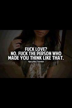 fuck love? I hate you asshole