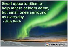 """Great opportunities to help others seldom come, but small ones surround us every day."" --Sally Koch"