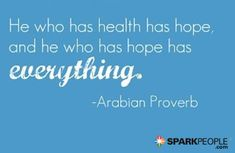 """He who has health has hope, and he who has hope has everything."" --Arabian Proverb"